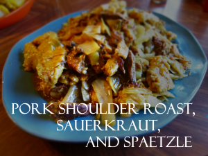 sauerkraut and spaetzle and pork shoulder roast